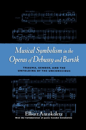 Musical Symbolism in the Operas of Debussy and Bartok by Elliot Antokoletz