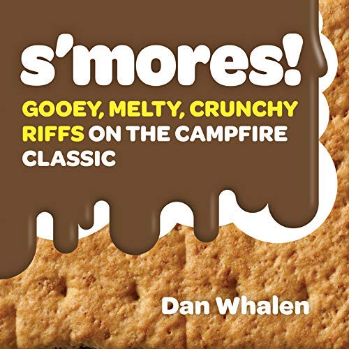 S'mores!: Gooey, Melty, Crunchy Riffs on the Campfire Classic by Dan Whalen