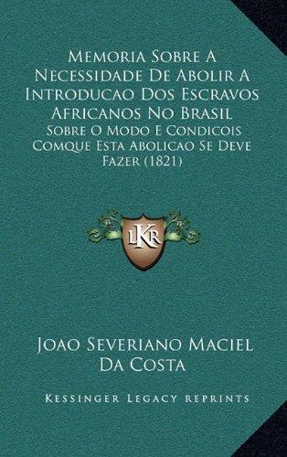 Read Online Memoria Sobre a Necessidade de Abolir a Introducao DOS Escravos Africanos No Brasil: Sobre O Modo E Condicois Comque Esta Abolicao Se Deve Fazer (1821 (Portuguese Edition) pdf epub