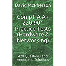 CompTIA A+ 220-901 Practice Tests (Hardware & Networking): 420 Questions and Annotated Solutions
