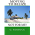 Moving to Belize - Not for Me!: The facts about the lifestyle, culture and practicalities of expat living in Belize (Moving to... Not For Me! Book 2)