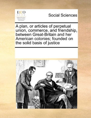 A plan, or articles of perpetual union, commerce, and friendship, between Great-Britain and her American colonies; founded on the solid basis of justice by Multiple Contributors, See Notes published by Gale ECCO, Print Editions (2010) [Paperback]