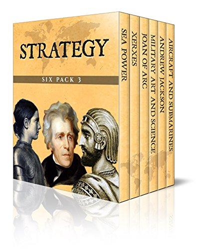 Strategy Six Pack 3 – Sea Power, Xerxes, Joan of Arc, Elements of Military Art and Science, Andrew Jackson, Aircrafts and Submarines (Illustrated)