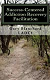 Success-Centered Addiction Recovery Facilitation, Gary Blanchard, 145050499X