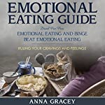 Emotional Eating Guide: Break Free From Emotional Eating and Binge : Beat Emotional Eating Ruling Your Cravings and Feelings | Anna Gracey
