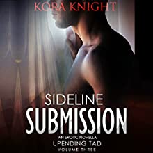 Sideline Submission: Up-Ending Tad: A Journey of Erotic Discovery, Book 3 Audiobook by Kora Knight Narrated by Michael Pauley
