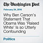 Why Ben Carson's Statement That Obama Was 'Raised White' Is so Utterly Confounding | Janell Ross