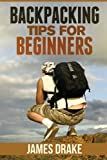Backpacking Tips for Beginners, James Drake, 1490909788
