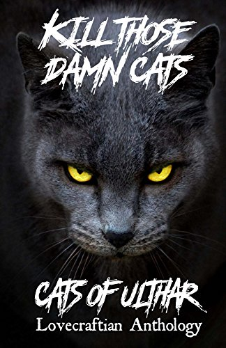 Kill Those Damn Cats - Cats of Ulthar Lovecraftian Anthology