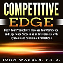 Competitive Edge: Boost Your Productivity, Increase Your Confidence and Experience Success as an Entrepreneur with Hypnosis and Subliminal Affirmations Speech by John Warren PhD Narrated by Infinity Productions