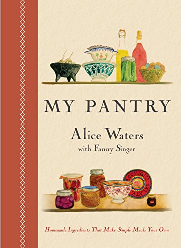 My Pantry: Homemade Ingredients That Make Simple Meals Your Own by [Waters, Alice, Singer, Fanny]