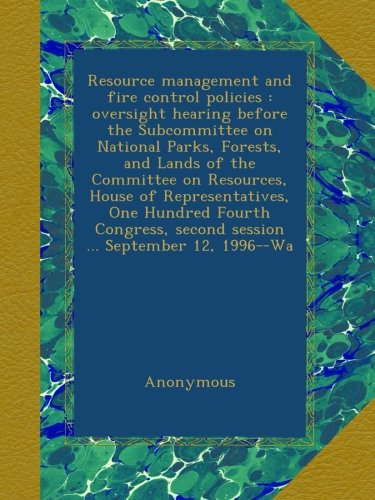 Resource management and fire control policies : oversight hearing before the Subcommittee on National Parks, Forests, and Lands of the Committee on ... second session ... September 12, 1996--Wa PDF