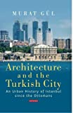 Architecture and the Turkish City: An Urban History of Istanbul since the Ottomans (Library of Modern Turkey)