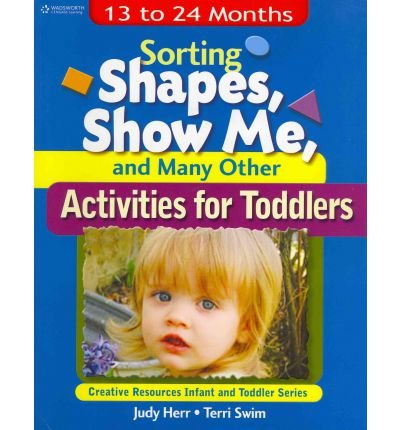 Sorting Shapes, Show Me, & Many Other Activities for Toddlers: 13 to 24 Months (Ece Creative Resources Serials)