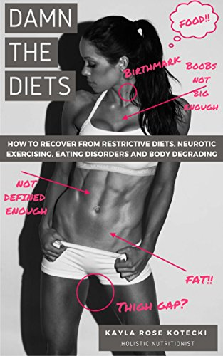 DAMN THE DIETS: How To Recover From Restrictive Diets, Neurotic Exercising, Eating Disorders and Body Degrading