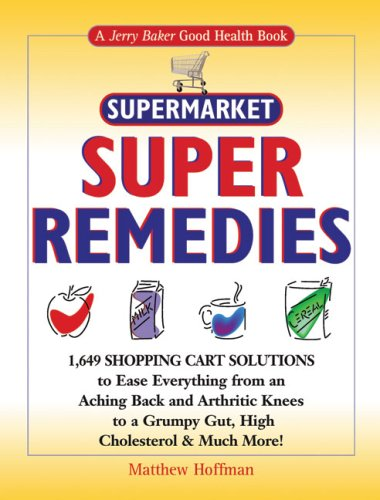 Jerry Baker's Supermarket Super Remedies: 1,649 Shopping Cart Solutions to Ease Everything from an Aching Back and Arthritic Knees to a Grumpy Gut, ... & Much More! (Jerry Baker Good Health series) (Save Items In Cart)