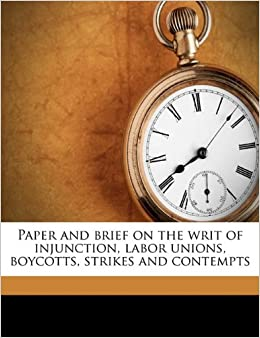 Book Paper and brief on the writ of injunction, labor unions, boycotts, strikes and contempts