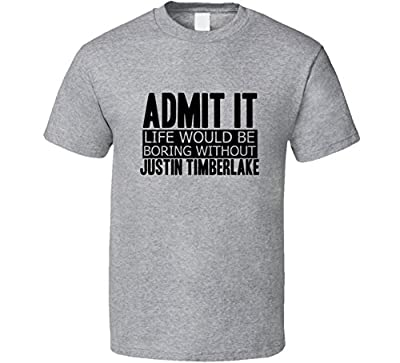 Admit It Life Would Be Boring Without Justin Timberlake Cool Funny T Shirt