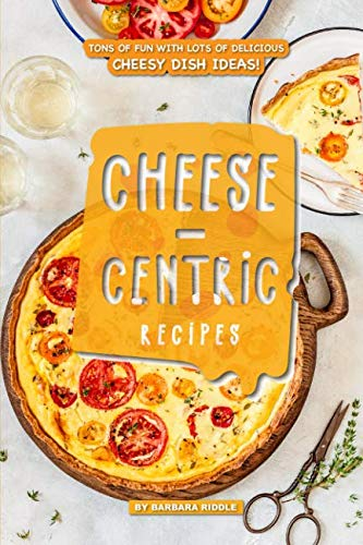 Cheese-Centric Recipes: Tons of Fun with lots of Delicious Cheesy Dish Ideas! by Barbara Riddle
