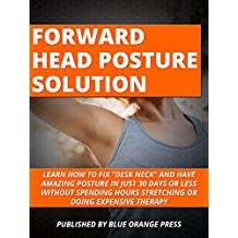 "FORWARD HEAD POSTURE SOLUTION: Learn how to fix ""Desk Neck"" and have amazing posture in just 30 Days or Less Without Spending Hours Stretching or Doing Expensive Therapy (Fix Your Posture)"