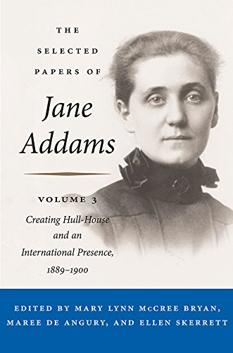 The Selected Papers of Jane Addams: Vol. 3: Creating Hull-House and an International Presence, 1889-1900