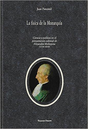 La fisica de la monarquia: ciencia y politica en el pensamiento colonial de Alejandro Malaspina (17541810) (Spanish Edition): Juan Felix Pimentel Igea: ...