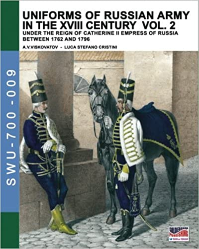 Uniforms of Russian army in the XVIII century Vol. 2: Under the reign of Catherine II Empress of Russia between 1762 and 1796 (Soldiers, Weapons & Uniforms 700) (Volume 9)