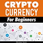 Cryptocurrency for Beginners: A Complete Guide to Understanding the Crypto Market from Bitcoin, Ethereum and Altcoins to ICO and Blockchain Technology | Michael Scott
