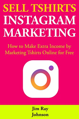 Sell Tshirts via Instagram Marketing: How to Make Extra Income by Marketing Tshirts Online for Free