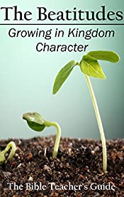 The Beatitudes: Growing in Kingdom Character (The Bible Teacher's Guide Book 16)