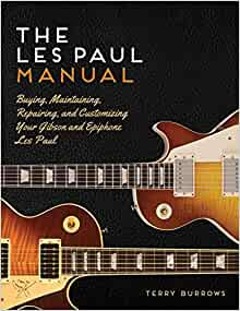 The Les Paul Manual Buying Maintaining Repairing And Customizing Your Gibson And Epiphone Les Paul By Terry Burrows 2015 12 15