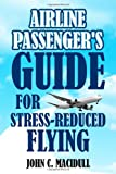 Airline Passenger's Guide for Stress-Reduced Flying, John Macidull, 1434982491