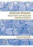 American Dreamer: Bucky Fuller and the Sacred Geometry of Nature, Scott Eastham, 0718830318