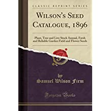 Wilson's Seed Catalogue, 1896: Plant, Tree and Live Stock Annual, Fresh and Reliable Garden Field and Flower Seeds (Classic Reprint)