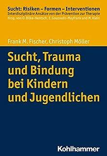 Sucht - Bindung - Trauma: Psychotherapie von Sucht und Traumafolgen ...