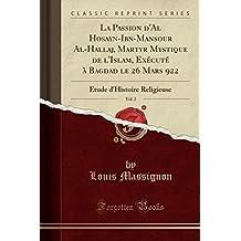 La Passion d'Al Hosayn-Ibn-Mansour Al-Hallaj, Martyr Mystique de l'Islam, Exécuté à Bagdad le 26 Mars 922, Vol. 2: Étude d'Histoire Religieuse (Classic Reprint) (French Edition)