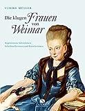 Die klugen Frauen von Weimar: Regentinnen, Salondamen, Schriftstellerinnen und Künstlerinnen von Anna Amalia bis Marianne Brandt