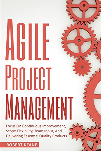 Agile Project Management: Focus On Continuous Improvement, Scope Flexibility, Team Input, And Delivering Essential Quality Products