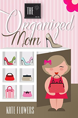 The Organized Mom: The Guide To Organization Every Mother Can Achieve (The Happy Mom Series Book 3) by [Flowers, Kate]