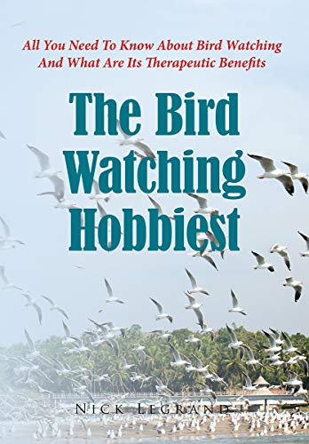 The Bird Watching Hobbiest: All You Need To Know About Bird Watching And What Are Its Therapeutic Benefits by [Legrand, Nick]