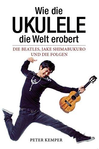 Wie die Ukulele die Welt erobert - Die Beatles, Jake Shimabukuro und die Folgen (Books About Music): Buch