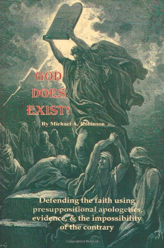 God Does Exist!: Defending the faith using presuppositional apologetics, evidence, and the impossibility of the contrary