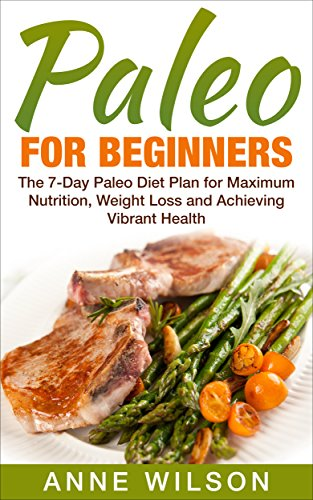 Paleo: for Beginners: The 7Day Paleo Diet Plan for Maximum Nutrition Weight Loss and Achieving Vibrant Health