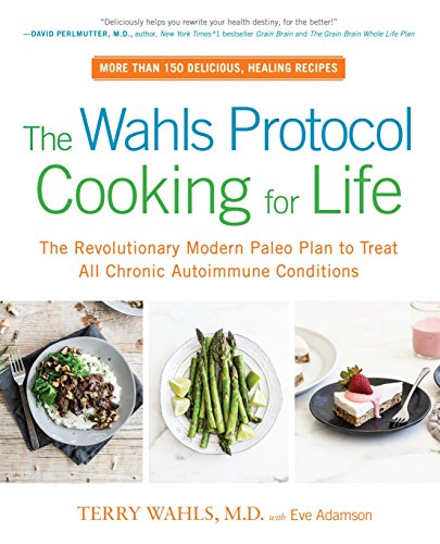 (The Wahls Protocol Cooking for Life: The Revolutionary Modern Paleo Plan to Treat All Chronic Autoimmune Conditions)