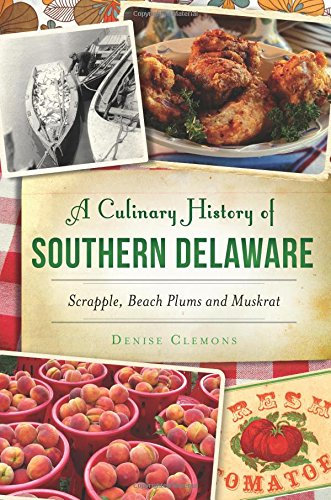 A Culinary History of Southern Delaware: Scrapple, Beach Plums and Muskrat (American Palate) by Denise Clemons