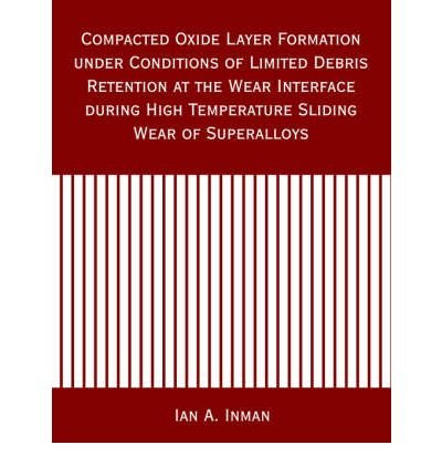 Download Compacted Oxide Layer Formation under Conditions of Limited Debris Retention at the Wear Interface during High Temperature Sliding Wear of Superalloys by Inman, Ian A. (2006) Paperback PDF
