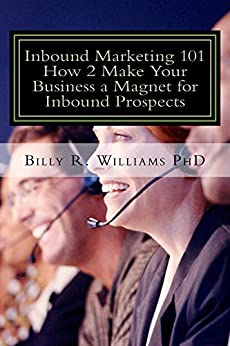 Inbound Marketing 101 How 2 Make Your Business a Magnet for Inbound Prospects: Stop Cold Calling Today! by [Williams PhD, Billy R.]