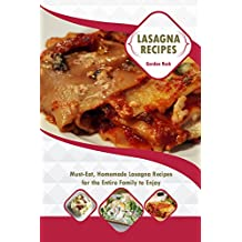 Lasagna Recipes: Must-Eat, Homemade Lasagna Recipes for the Entire Family to Enjoy