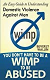 You Don't Have to be a Wimp to be Abused: An Easy Guide to Understanding Domestic Abuse Against Men