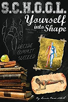 School Yourself Into Shape: A Fascinating Guide into Quickly Improving your Health, Physique, and Way of Life by [White, Kevin]